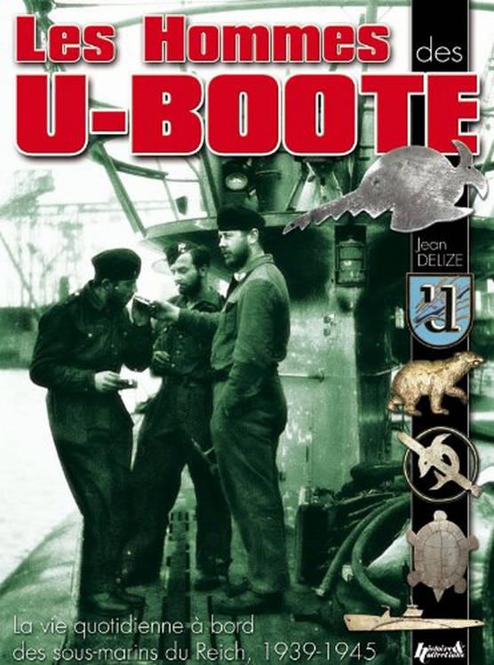 Les hommes des U-Boote : la vie quotidienne à bord des sous-marins du IIIème Reich